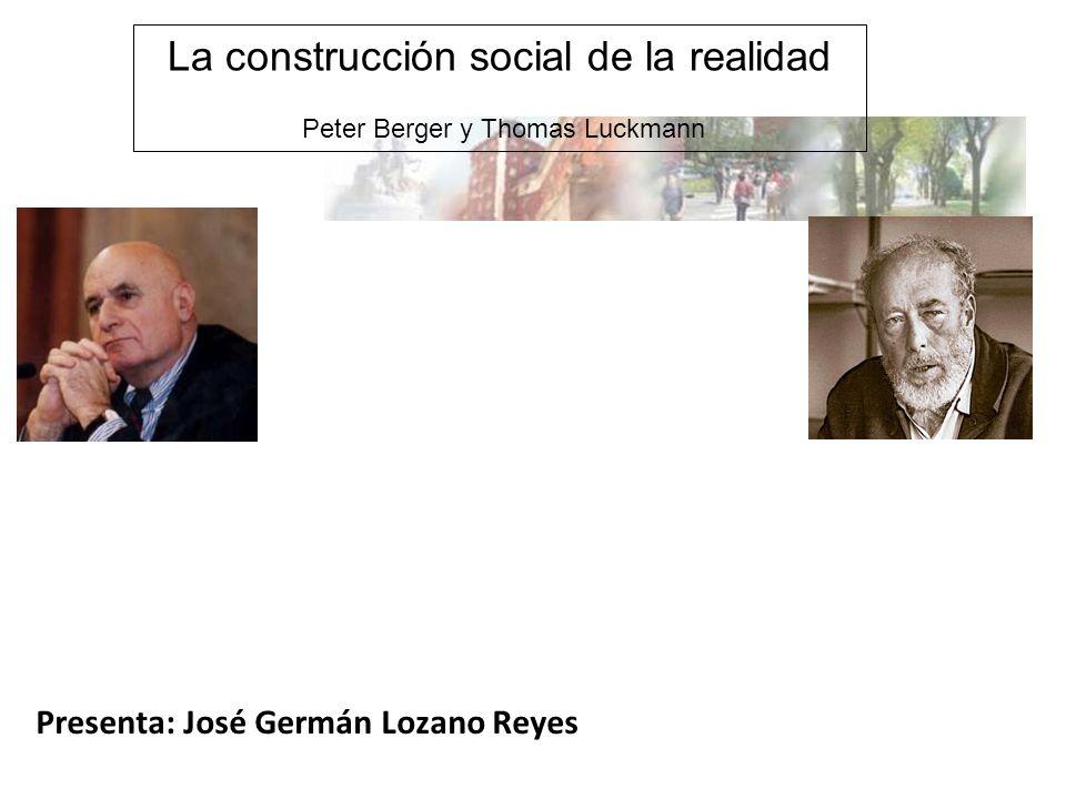 La construcción social de la realidad Peter Berger y Thomas Luckmann Presenta: José Germán Lozano Reyes