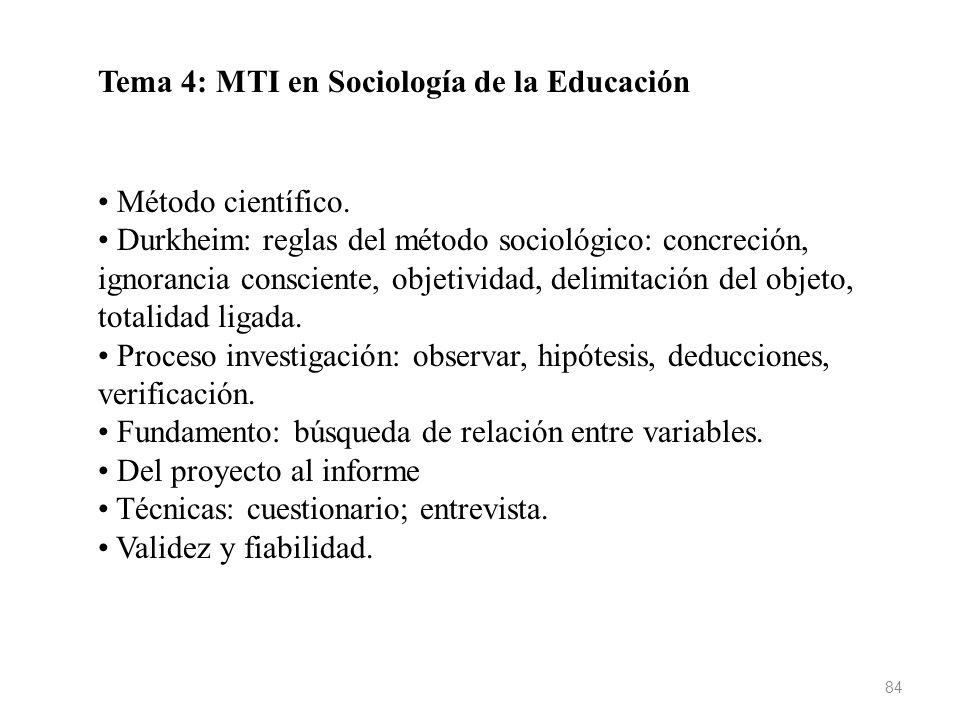 84 Tema 4: MTI en Sociología de la Educación Método científico. Durkheim: reglas del método sociológico: concreción, ignorancia consciente, objetivida