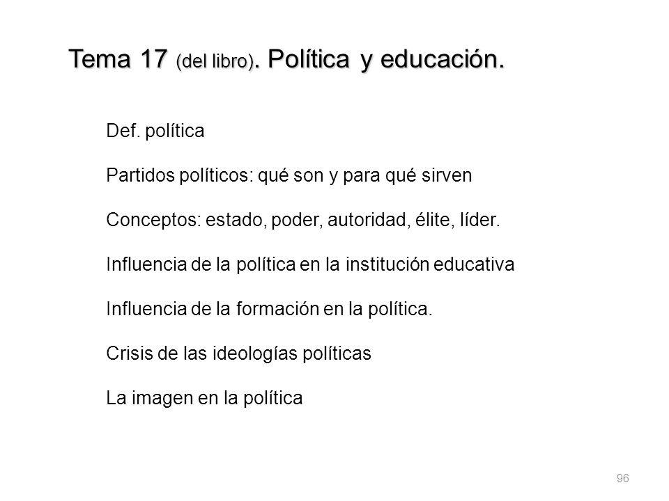 96 Tema 17 (del libro). Política y educación. Def. política Partidos políticos: qué son y para qué sirven Conceptos: estado, poder, autoridad, élite,