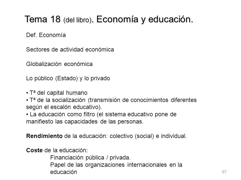 97 Tema 18 (del libro). Economía y educación. Def. Economía Sectores de actividad económica Globalización económica Lo público (Estado) y lo privado T