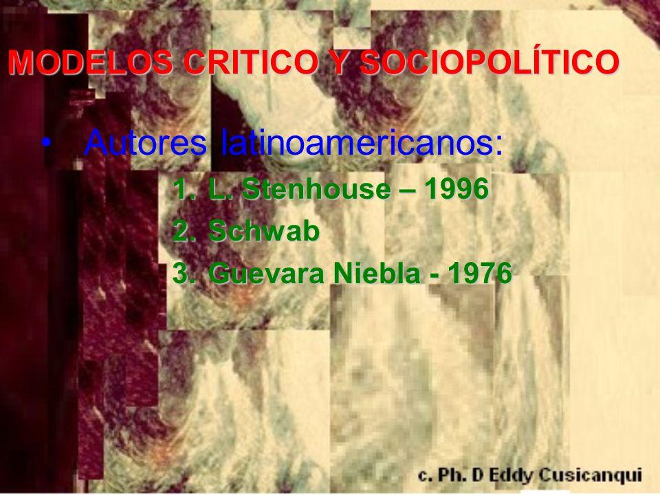 MODELOS CRITICO Y SOCIOPOLÍTICO Autores latinoamericanos: 1. L. Stenhouse – 1996 2. Schwab 3. Guevara Niebla - 1976