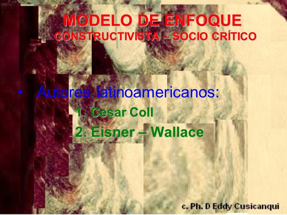 MODELO DE ENFOQUE CONSTRUCTIVISTA – SOCIO CRÍTICO MODELO DE ENFOQUE CONSTRUCTIVISTA – SOCIO CRÍTICO Autores latinoamericanos: 1. Cesar Coll 2. Eisner