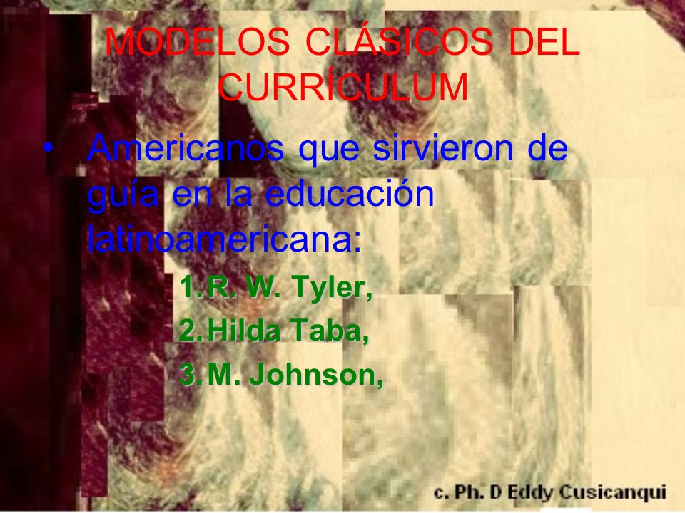 MODELOS CLÁSICOS DEL CURRÍCULUM Americanos que sirvieron de guía en la educación latinoamericana: 1.R. W. Tyler, 2.Hilda Taba, 3.M. Johnson,