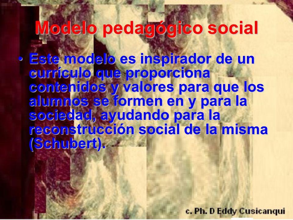 Modelo pedagógico social Este modelo es inspirador de un currículo que proporciona contenidos y valores para que los alumnos se formen en y para la so