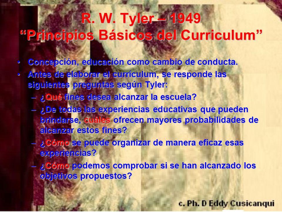 R. W. Tyler – 1949 Principios Básicos del Curriculum Concepción, educación como cambio de conducta.Concepción, educación como cambio de conducta. Ante