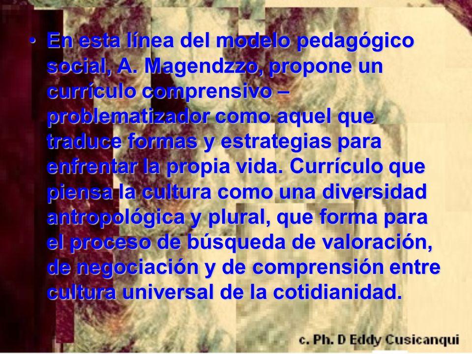 En esta línea del modelo pedagógico social, A. Magendzzo, propone un currículo comprensivo – problematizador como aquel que traduce formas y estrategi