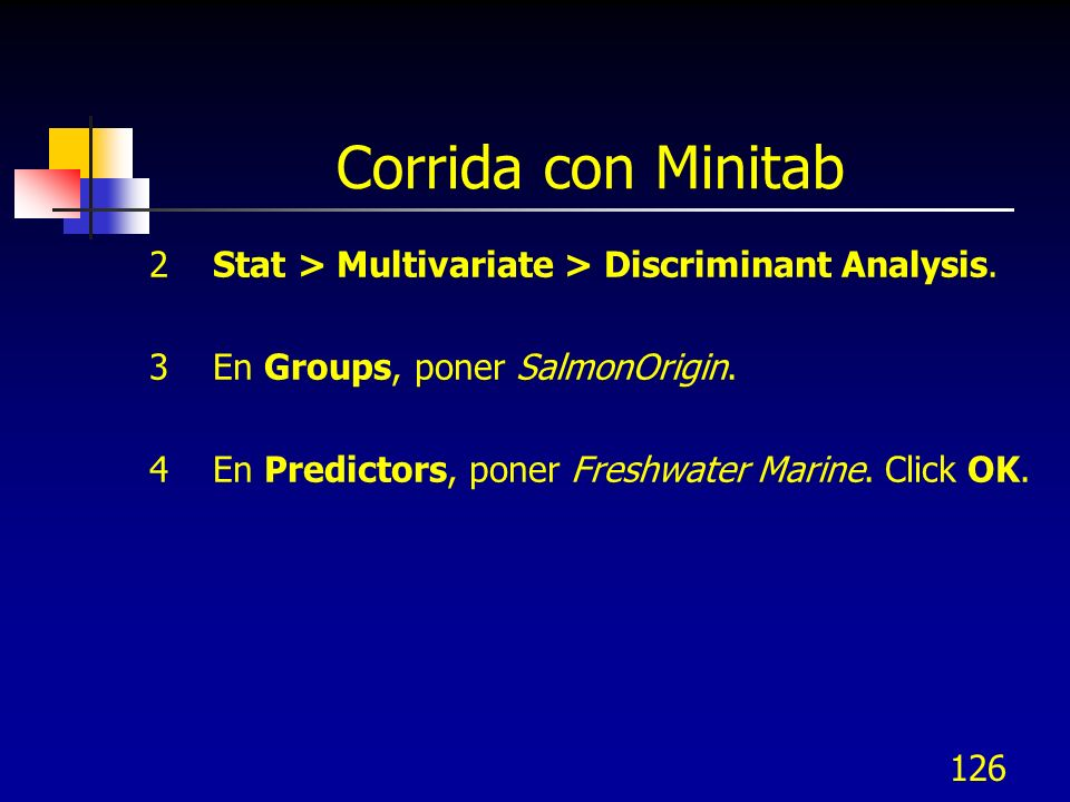 126 Corrida con Minitab 2 Stat > Multivariate > Discriminant Analysis. 3 En Groups, poner SalmonOrigin. 4 En Predictors, poner Freshwater Marine. Clic