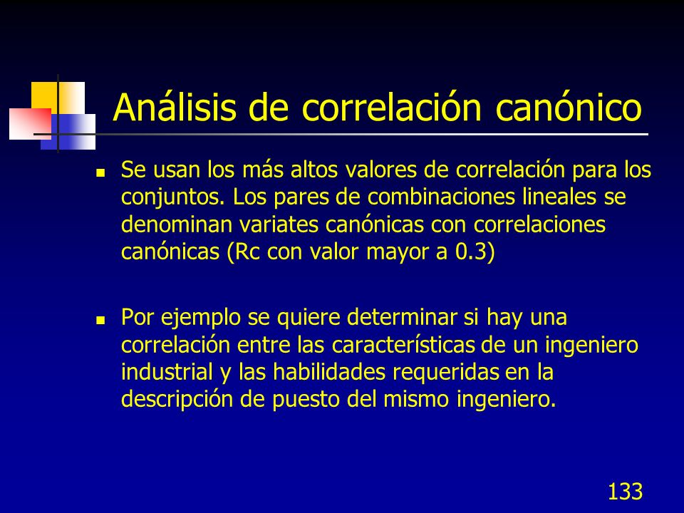 133 Análisis de correlación canónico Se usan los más altos valores de correlación para los conjuntos. Los pares de combinaciones lineales se denominan