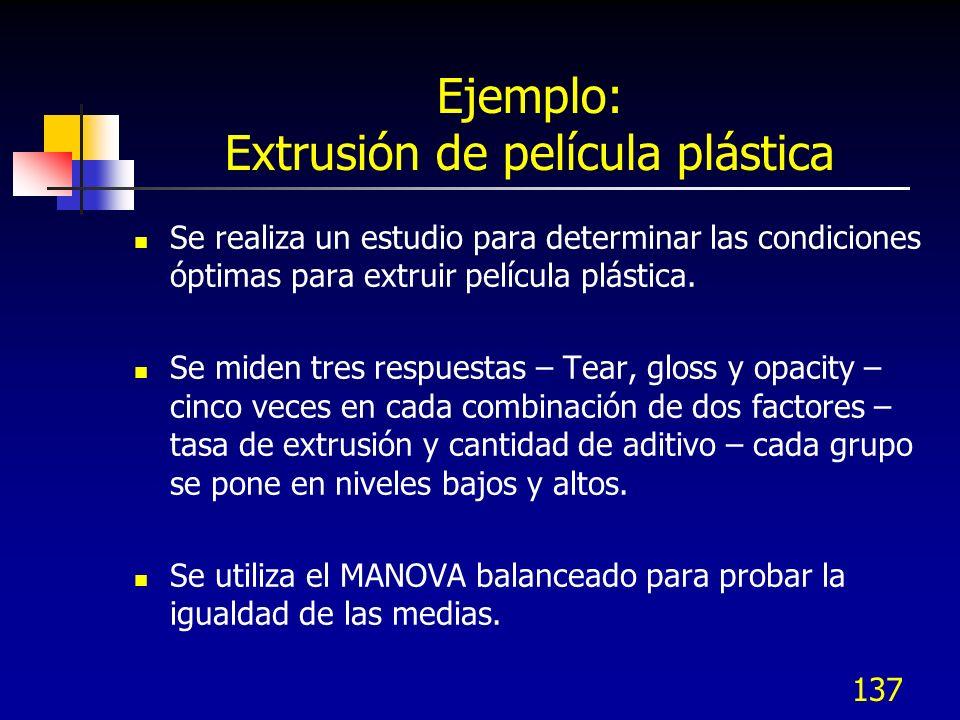 137 Ejemplo: Extrusión de película plástica Se realiza un estudio para determinar las condiciones óptimas para extruir película plástica. Se miden tre