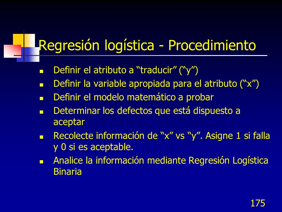 175 Regresión logística - Procedimiento Definir el atributo a traducir (y) Definir la variable apropiada para el atributo (x) Definir el modelo matemá