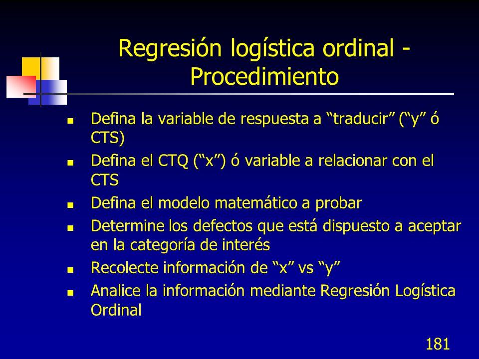181 Regresión logística ordinal - Procedimiento Defina la variable de respuesta a traducir (y ó CTS) Defina el CTQ (x) ó variable a relacionar con el