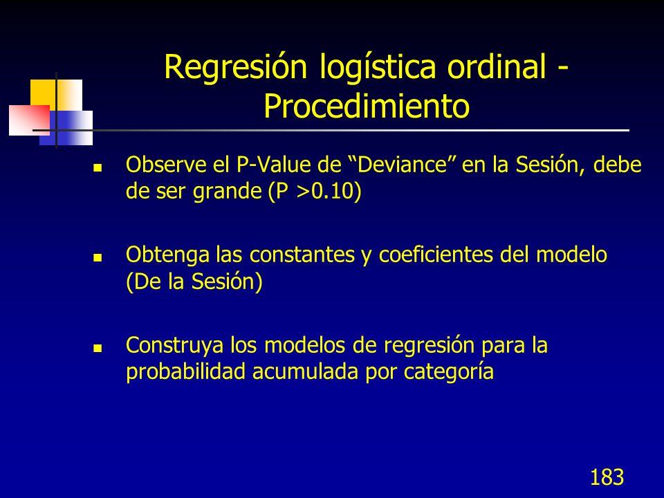 183 Regresión logística ordinal - Procedimiento Observe el P-Value de Deviance en la Sesión, debe de ser grande (P >0.10) Obtenga las constantes y coe