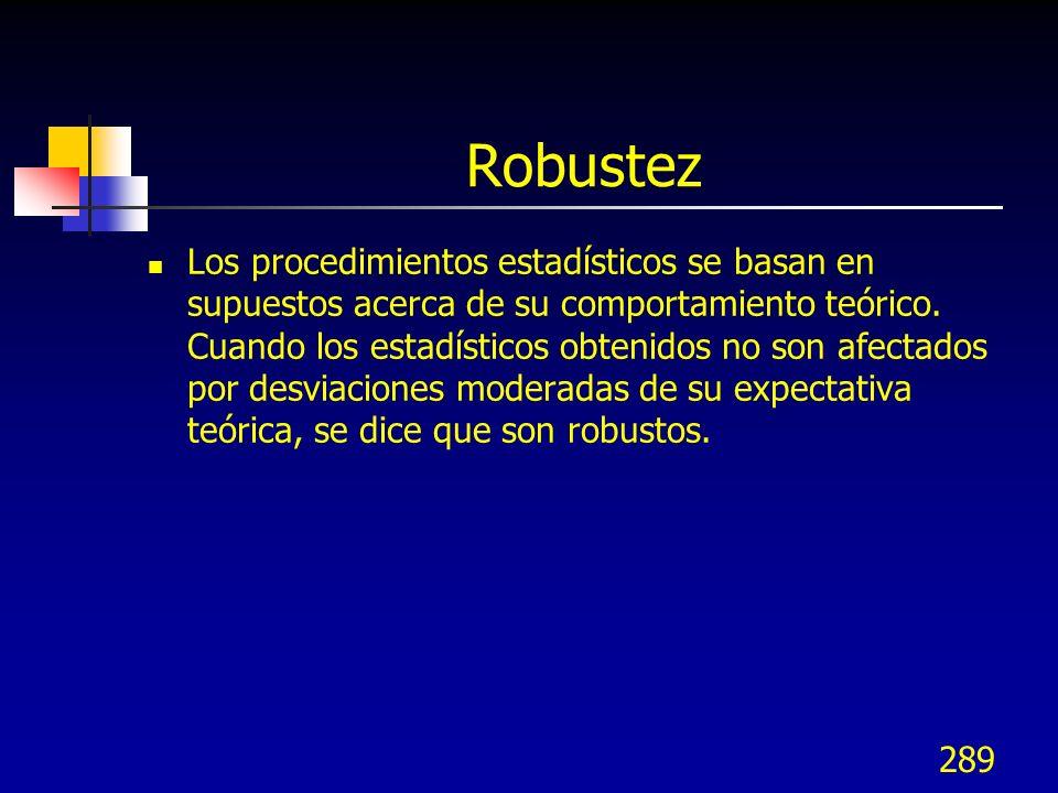 289 Robustez Los procedimientos estadísticos se basan en supuestos acerca de su comportamiento teórico. Cuando los estadísticos obtenidos no son afect