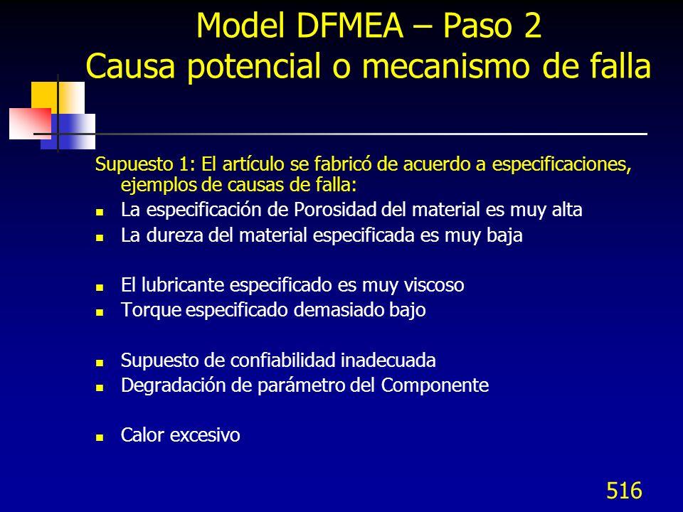 517 Model DFMEA – Paso 2 Causa potencial o mecanismo de falla Supuesto 2: El artículo puede incluir una deficiencia que causa variabilidad introducida en el proceso de ensamble o manufactura: Especificar un diseño simétrico que permita que la parte se pueda instalar desde atrás o de arriba a abajo Torque incorrecto debido a que el hoyo está diseñado fuera de posición Cinturón equivocado debido a que el diseño es similar a otro que es estándar también en uso