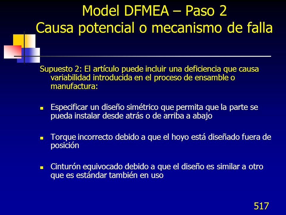 518 Modelo DFMEA – Paso 2 Causa potencial o mecanismo de falla Precauciones: El DFMA no confía en los controles del proceso para subsanar debilidades del diseño, pero toma en cuenta sus limitaciones El objetivo es identificar las deficiencias del diseño que peuden causar variación inaceptable en el proceso de manufactura o ensamble a través de un equipo multidisciplinario Las causas de variación que no sean el resultado de directo de deficiencias de diseño pueden identificarse en el DFMEA y ser atendidas en el FMEA de Proceso Otro objetivo es identificar las características que mejoren la robustez del diseño que pueda compensar variaciones en proceso
