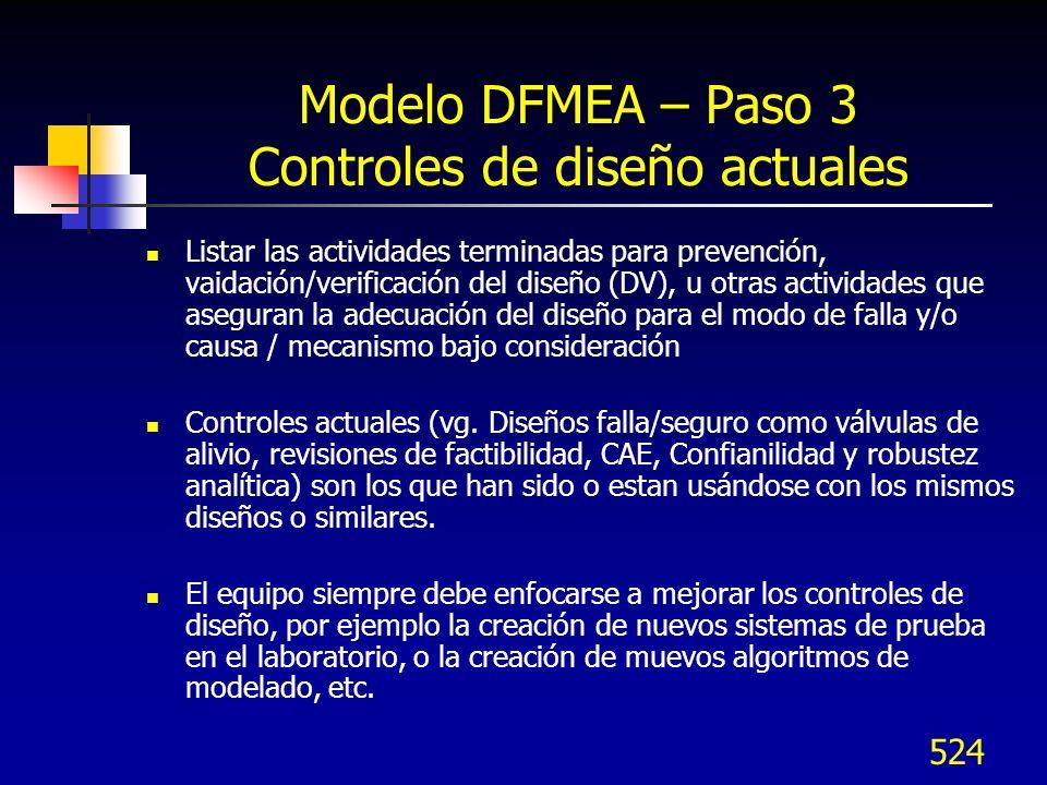 525 Modelo DFMEA – Paso 3 Controles de diseño actuales Hay dos tipos de controles de diseño: Prevención y detección De prevención: Previenen la ocurrencia de la causa/mecanismo o Modo de falla/efecto reduciendo la tasa de Ocurrencia De detección: Detectan la causa/mecanismo o Modo de falla/efecto ya sea por métodos analíticos o físicos antes que el artículo se libere para Poducción Si solo se usa una columna indicarlos con P o D