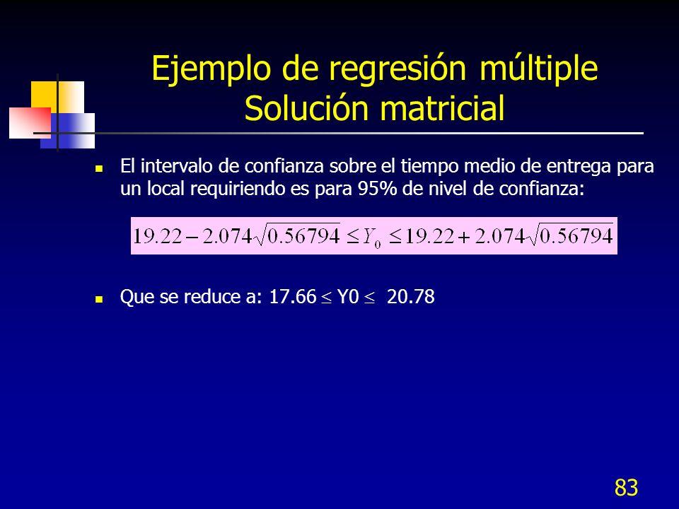 83 Ejemplo de regresión múltiple Solución matricial El intervalo de confianza sobre el tiempo medio de entrega para un local requiriendo es para 95% d
