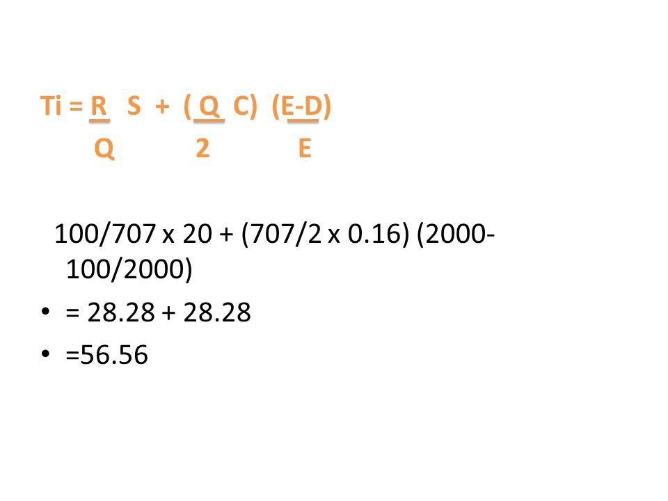 Ti = R S + ( Q C) (E-D) Q 2 E 100/707 x 20 + (707/2 x 0.16) (2000- 100/2000) = 28.28 + 28.28 =56.56
