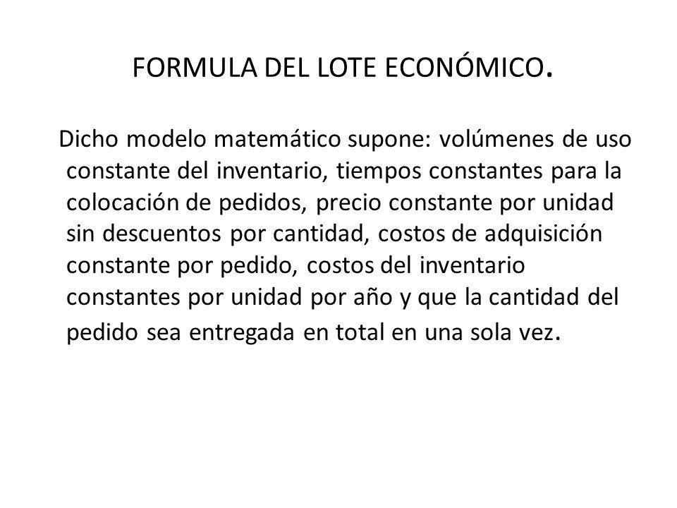 FORMULA DEL LOTE ECONÓMICO. Dicho modelo matemático supone: volúmenes de uso constante del inventario, tiempos constantes para la colocación de pedido