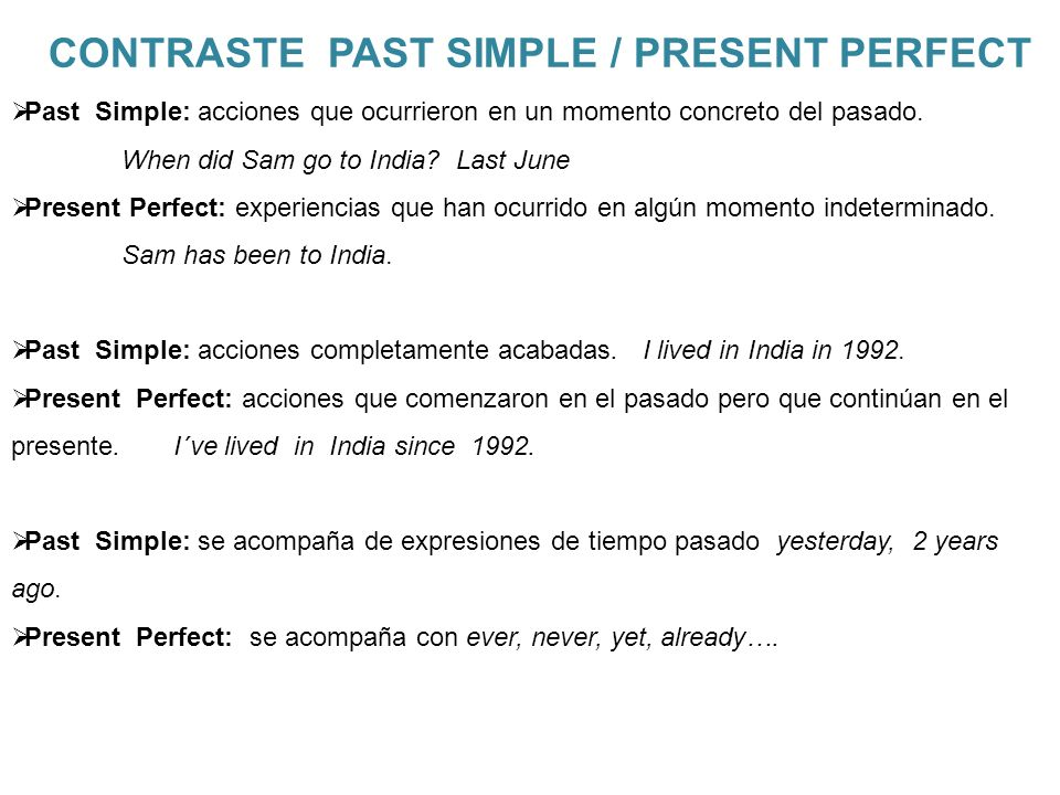 CONTRASTE PAST SIMPLE / PRESENT PERFECT Past Simple: acciones que ocurrieron en un momento concreto del pasado. When did Sam go to India? Last June Pr