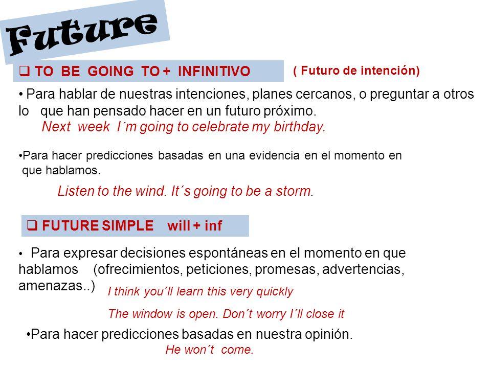 Future TO BE GOING TO + INFINITIVO ( Futuro de intención) Para hablar de nuestras intenciones, planes cercanos, o preguntar a otros lo que han pensado