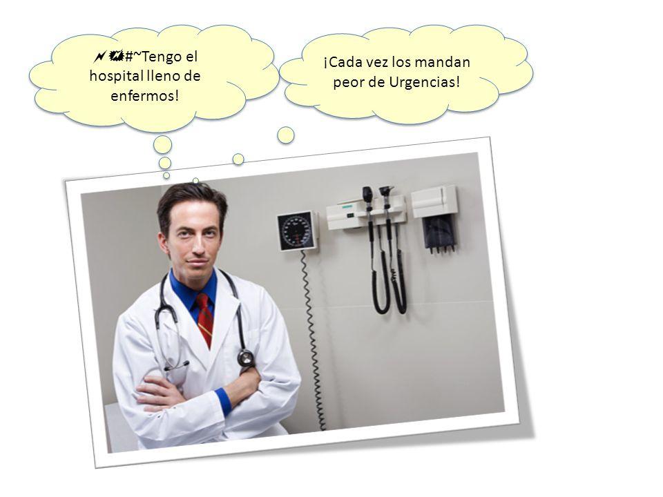 #~Tengo el hospital lleno de enfermos! ¡Cada vez los mandan peor de Urgencias!