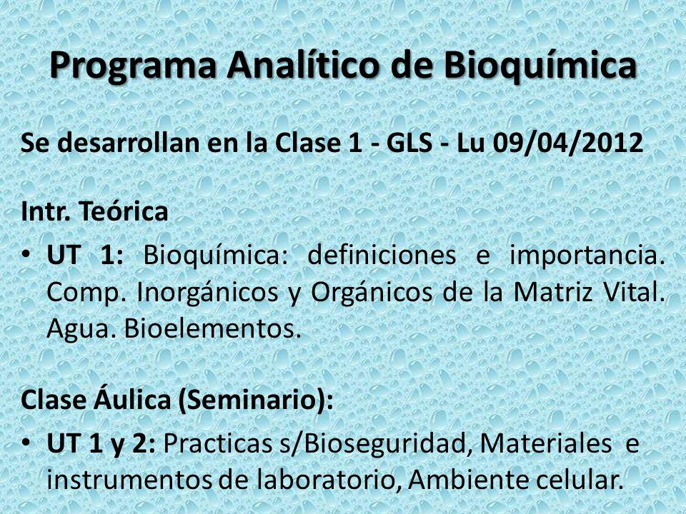Programa Analítico de Bioquímica Se desarrollan en la Clase 1 - GLS - Lu 09/04/2012 Intr. Teórica UT 1: Bioquímica: definiciones e importancia. Comp.