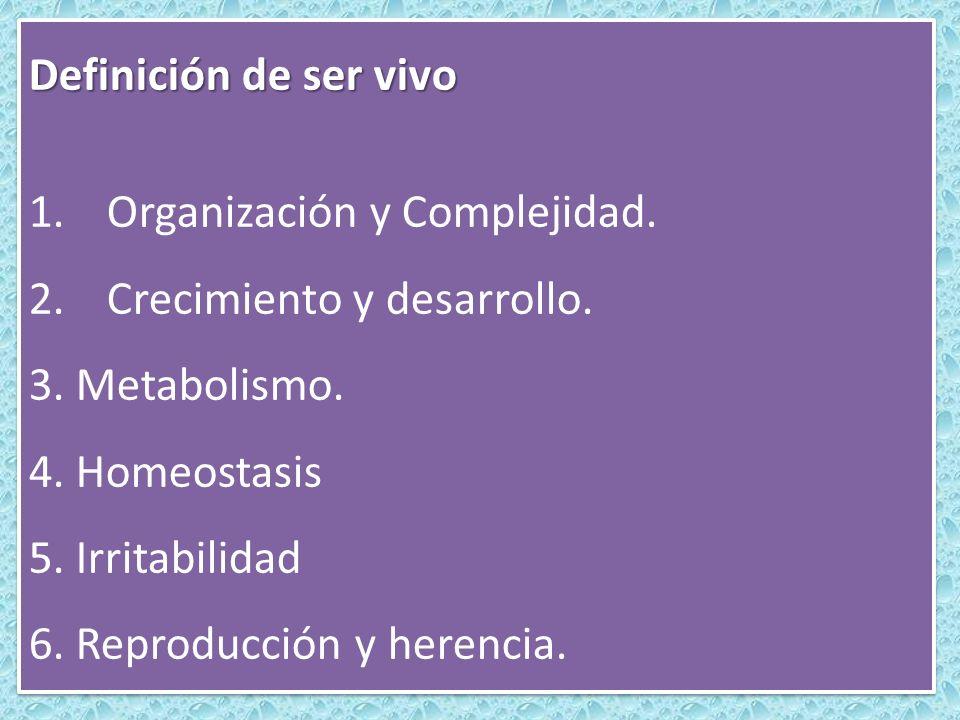 Definición de ser vivo 1.Organización y Complejidad. 2.Crecimiento y desarrollo. 3. Metabolismo. 4. Homeostasis 5. Irritabilidad 6. Reproducción y her
