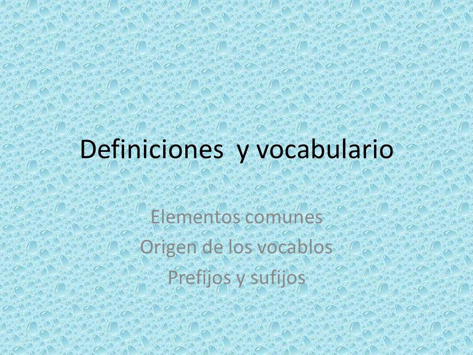 Definiciones y vocabulario Elementos comunes Origen de los vocablos Prefijos y sufijos