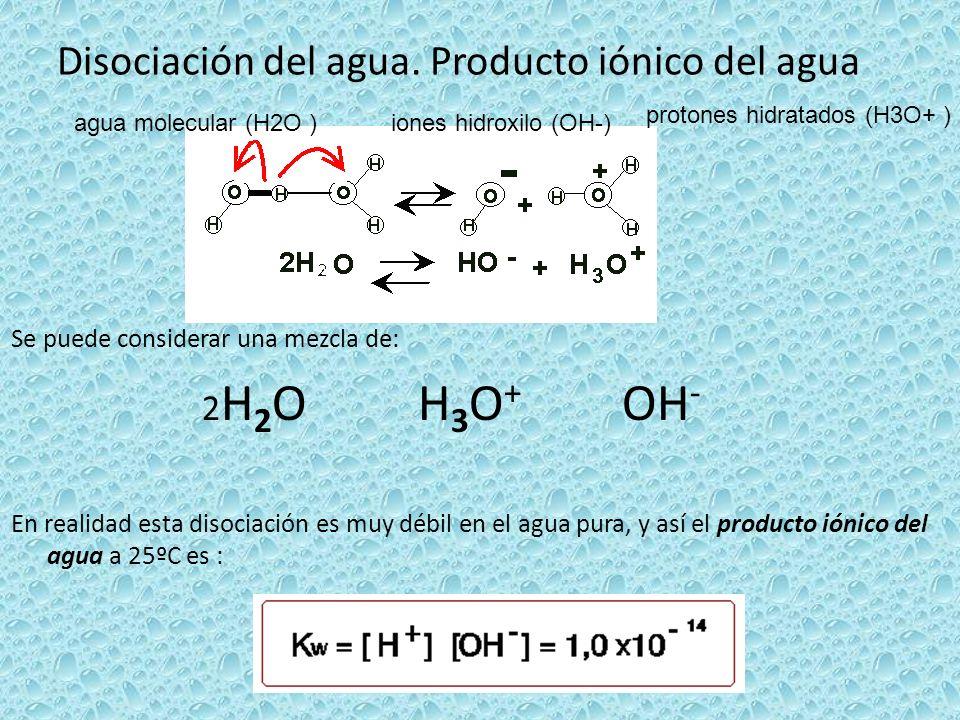 Disociación del agua. Producto iónico del agua Se puede considerar una mezcla de: 2 H 2 O H 3 O + OH - En realidad esta disociación es muy débil en el