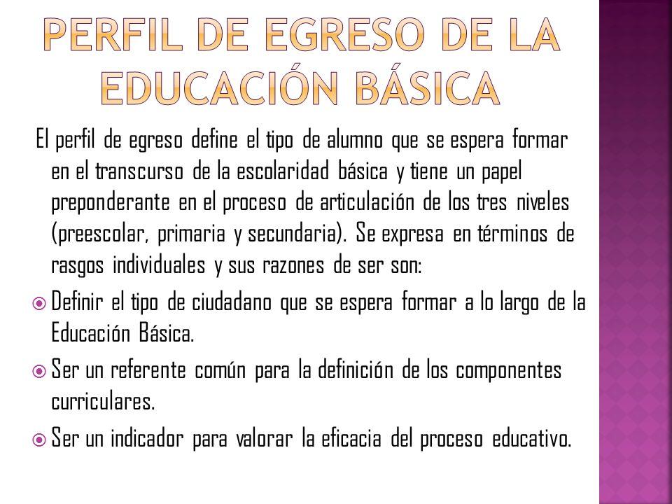 El perfil de egreso define el tipo de alumno que se espera formar en el transcurso de la escolaridad básica y tiene un papel preponderante en el proce