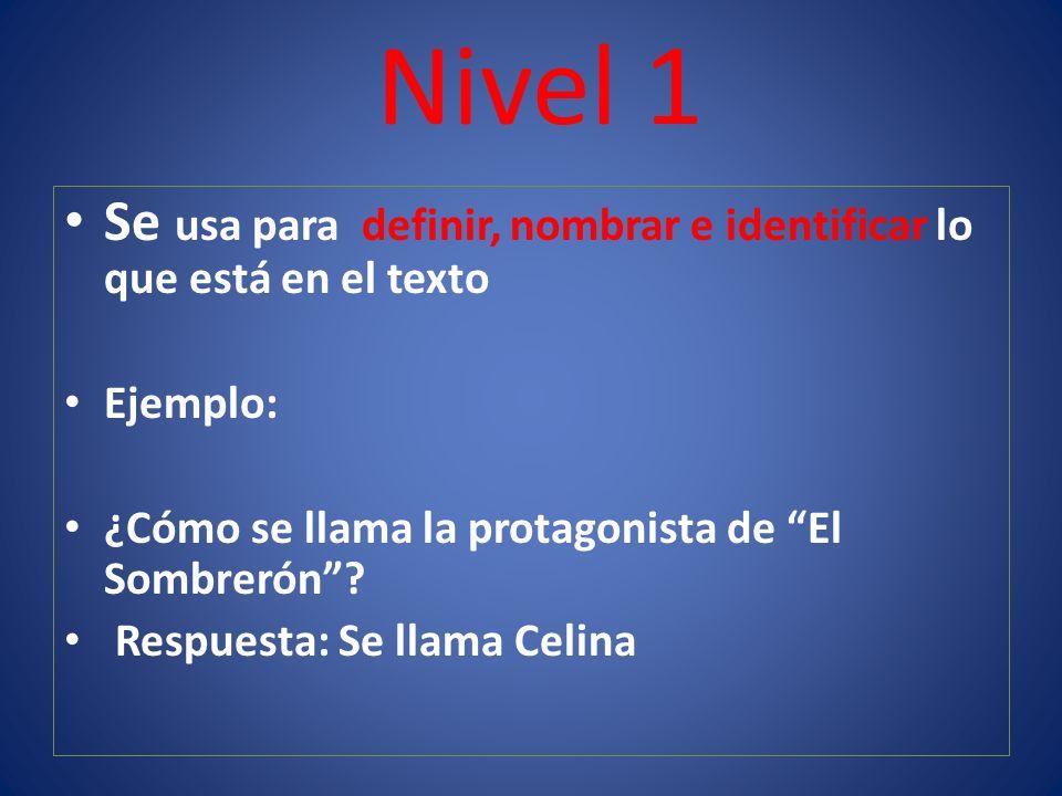 Nivel 1 Se usa para definir, nombrar e identificar lo que está en el texto Ejemplo: ¿Cómo se llama la protagonista de El Sombrerón.