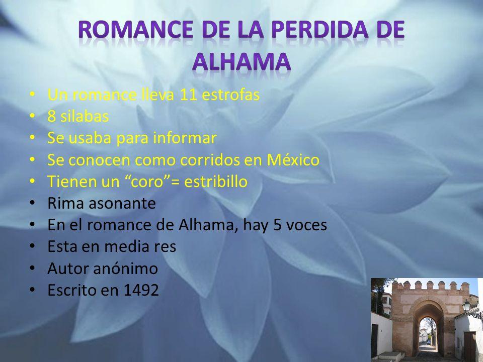 Un romance lleva 11 estrofas 8 silabas Se usaba para informar Se conocen como corridos en México Tienen un coro= estribillo Rima asonante En el romance de Alhama, hay 5 voces Esta en media res Autor anónimo Escrito en 1492