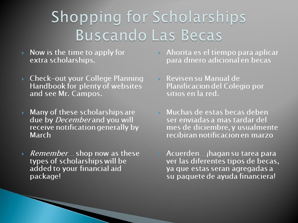 Now is the time to apply for extra scholarships. Check-out your College Planning Handbook for plenty of websites and see Mr. Campos. Many of these sch
