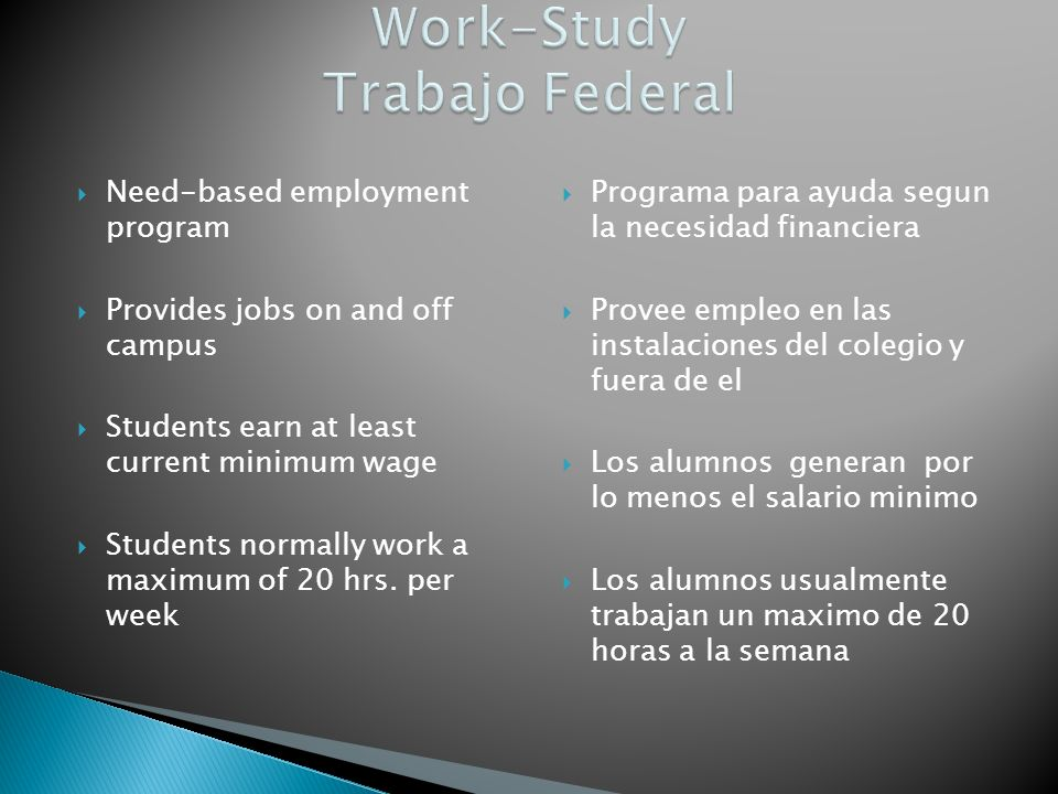 Need-based employment program Provides jobs on and off campus Students earn at least current minimum wage Students normally work a maximum of 20 hrs.