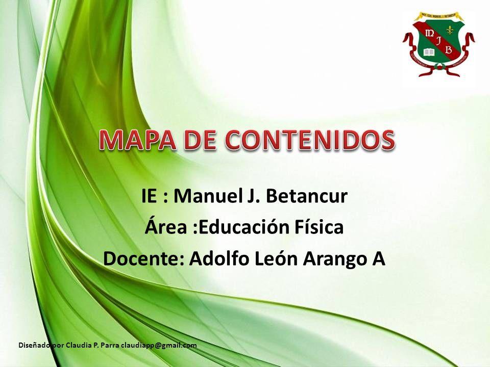 IE : Manuel J. Betancur Área :Educación Física Docente: Adolfo León Arango A Diseñado por Claudia P. Parra claudiapp@gmail.com