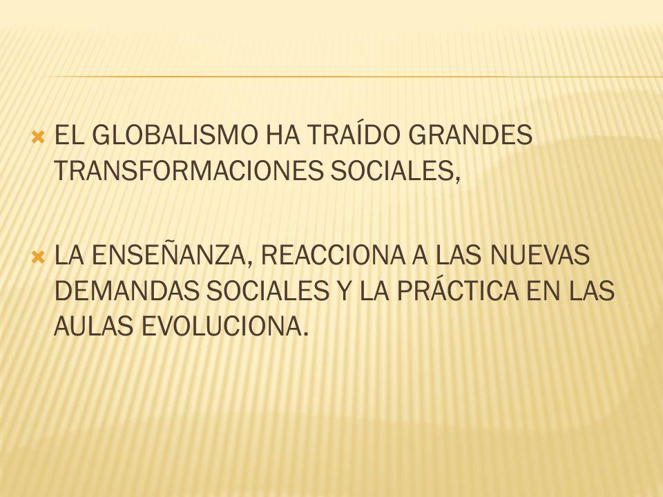 EL GLOBALISMO HA TRAÍDO GRANDES TRANSFORMACIONES SOCIALES, LA ENSEÑANZA, REACCIONA A LAS NUEVAS DEMANDAS SOCIALES Y LA PRÁCTICA EN LAS AULAS EVOLUCIONA.