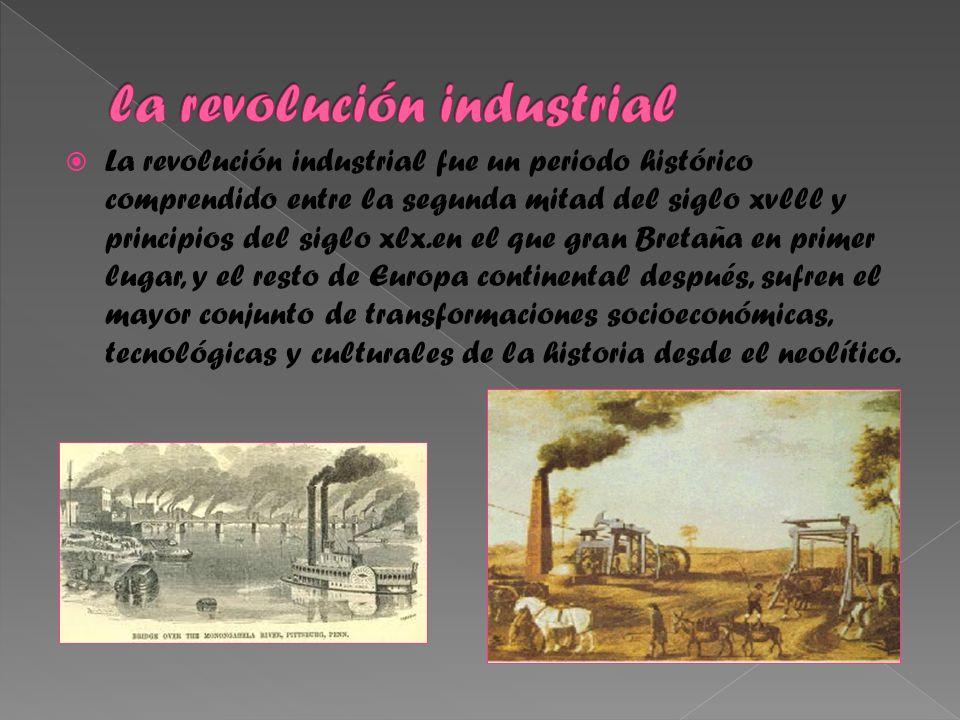 La revolución industrial fue un periodo histórico comprendido entre la segunda mitad del siglo xvlll y principios del siglo xlx.en el que gran Bretaña en primer lugar, y el resto de Europa continental después, sufren el mayor conjunto de transformaciones socioeconómicas, tecnológicas y culturales de la historia desde el neolítico.
