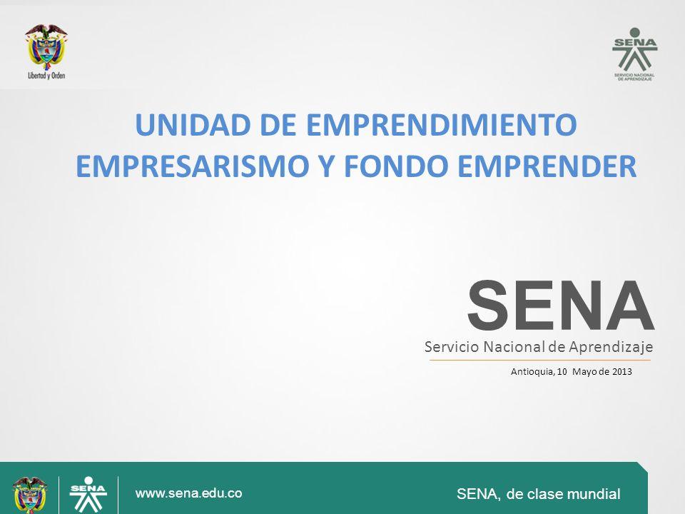SENA, de clase mundial www.sena.edu.co SENA Servicio Nacional de Aprendizaje Antioquia, 10 Mayo de 2013 UNIDAD DE EMPRENDIMIENTO EMPRESARISMO Y FONDO