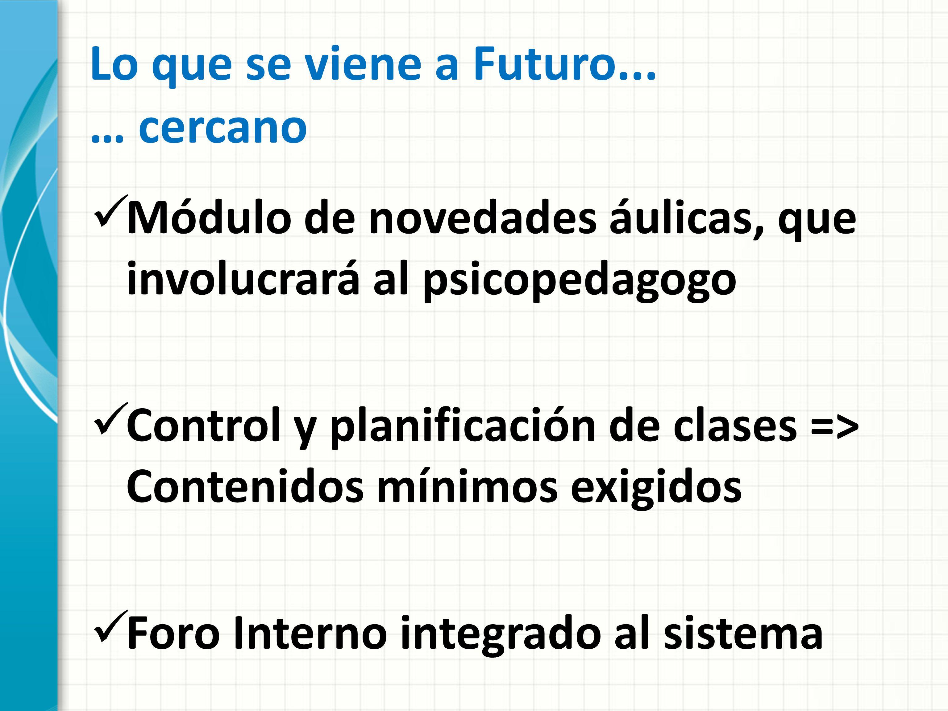 Lo que se viene a Futuro... … cercano Módulo de novedades áulicas, que involucrará al psicopedagogo Control y planificación de clases => Contenidos mí