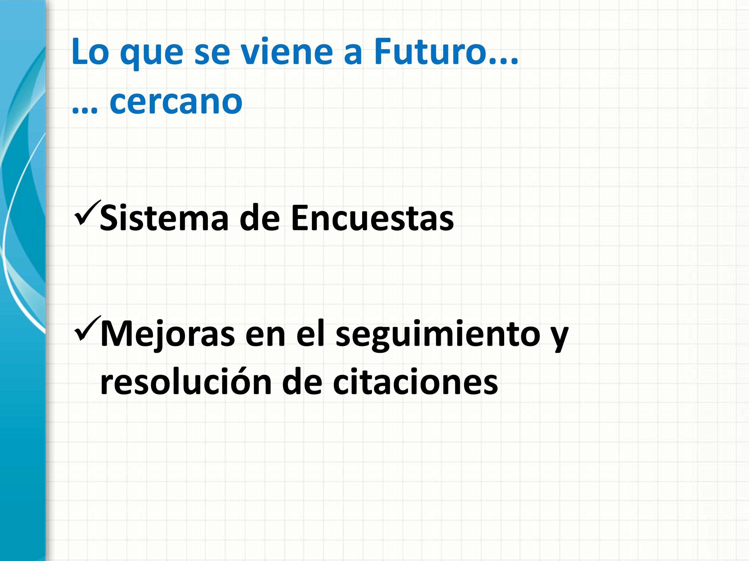 Lo que se viene a Futuro... … cercano Sistema de Encuestas Mejoras en el seguimiento y resolución de citaciones