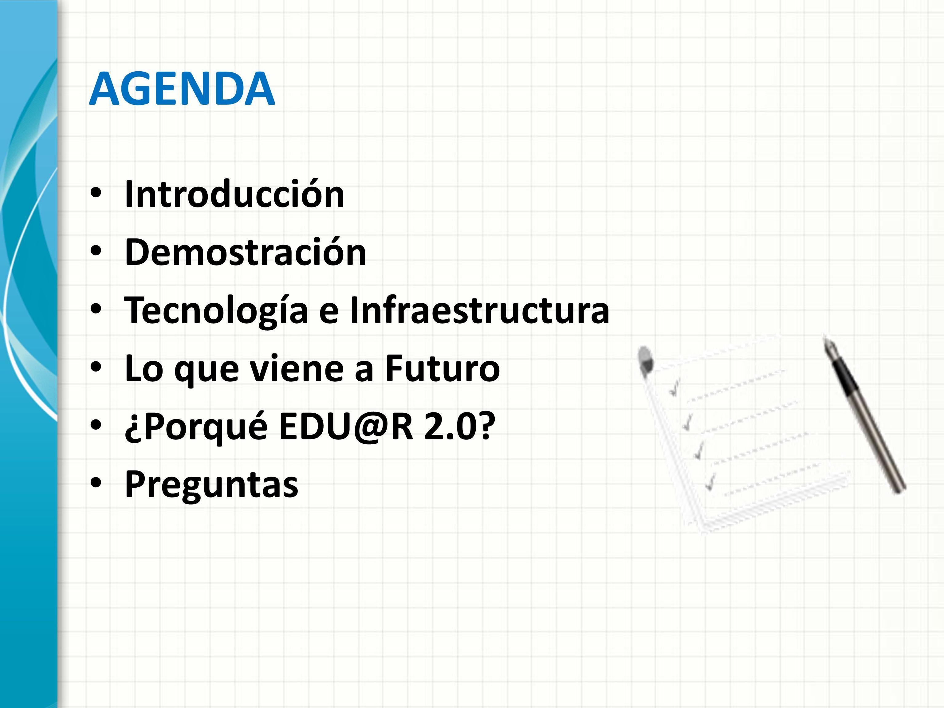 AGENDA Introducción Demostración Tecnología e Infraestructura Lo que viene a Futuro ¿Porqué EDU@R 2.0? Preguntas