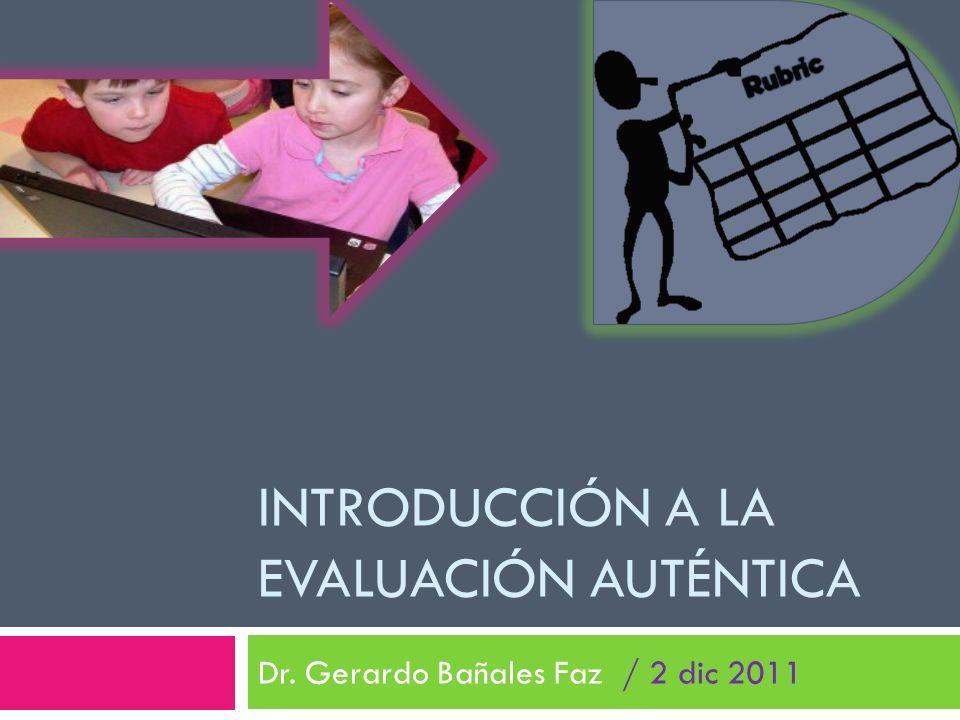 INTRODUCCIÓN A LA EVALUACIÓN AUTÉNTICA Dr. Gerardo Bañales Faz / 2 dic 2011