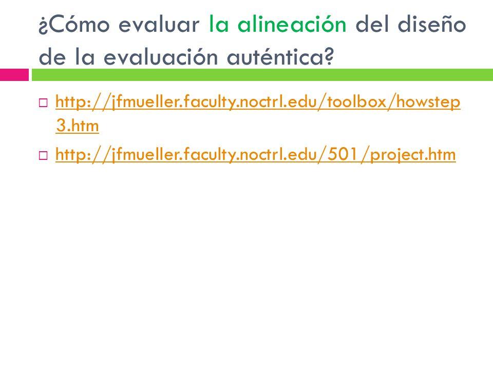 ¿Cómo evaluar la alineación del diseño de la evaluación auténtica? http://jfmueller.faculty.noctrl.edu/toolbox/howstep 3.htm http://jfmueller.faculty.