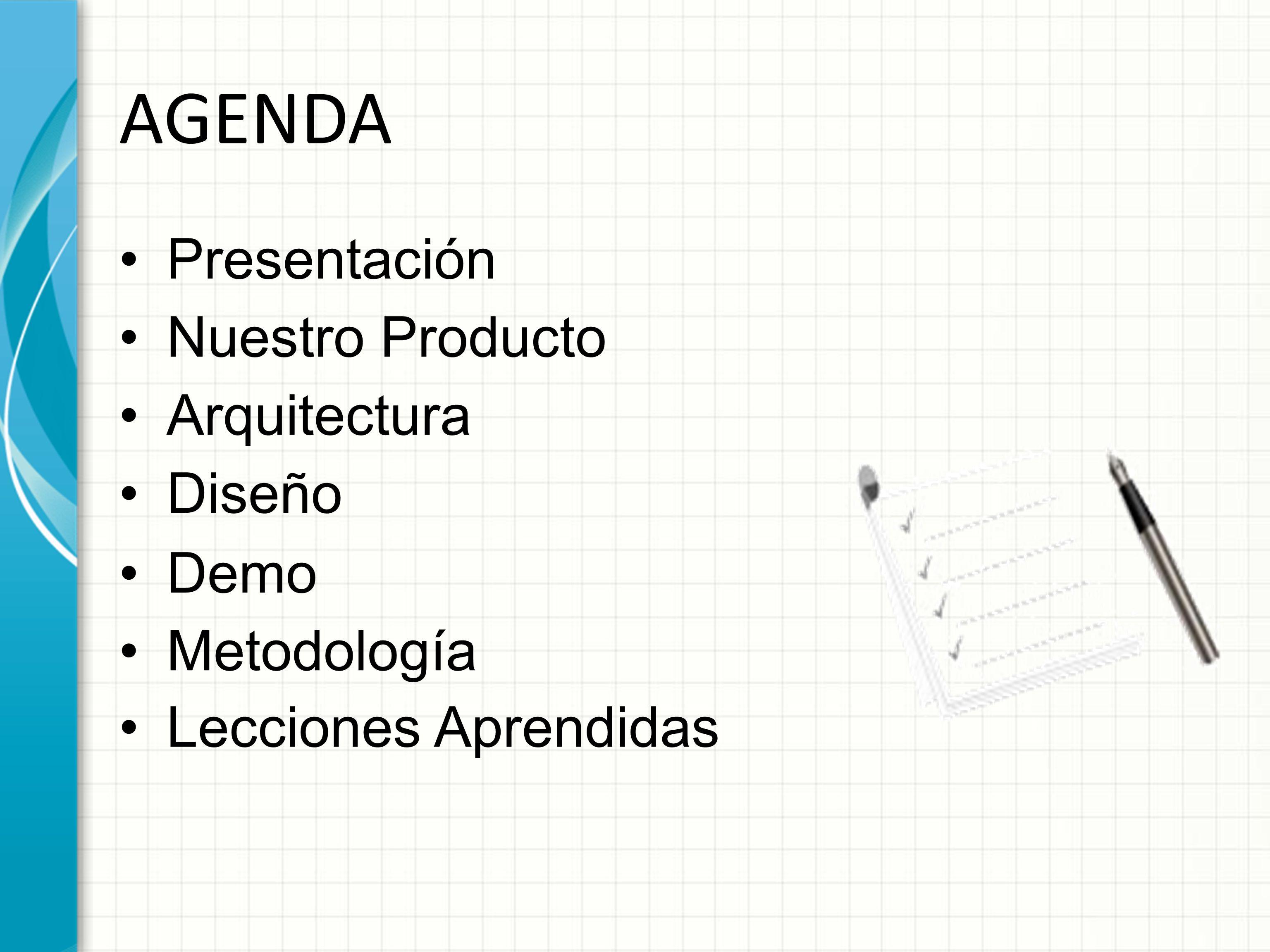 AGENDA Presentación Nuestro Producto Arquitectura Diseño Demo Metodología Lecciones Aprendidas