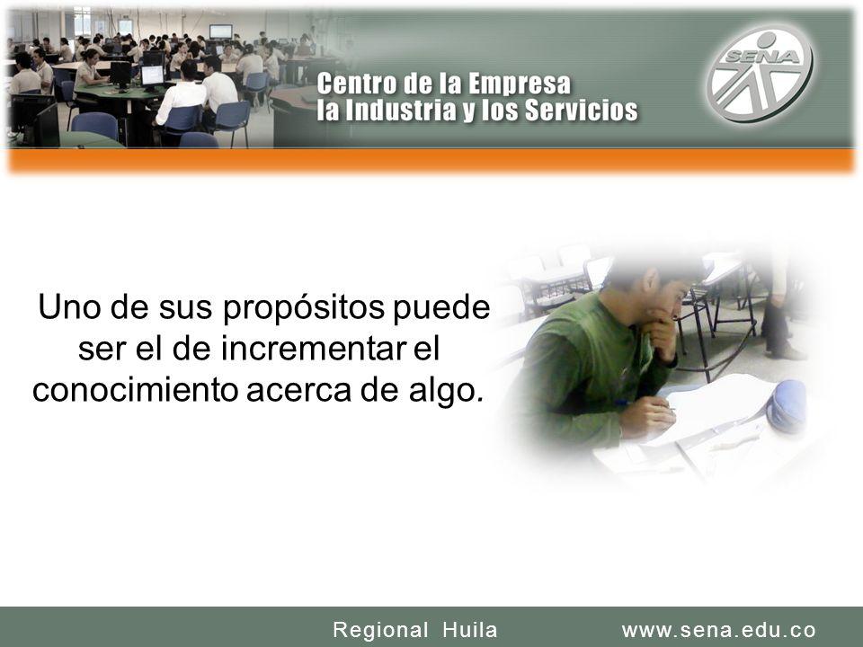 SENA REGIONAL HUILA REGIONAL HUILA CENTRO DE LA INDUSTRIA LA EMPRESA Y LOS SERVICIOS www.sena.edu.coRegional Huila Uno de sus propósitos puede ser el de incrementar el conocimiento acerca de algo.