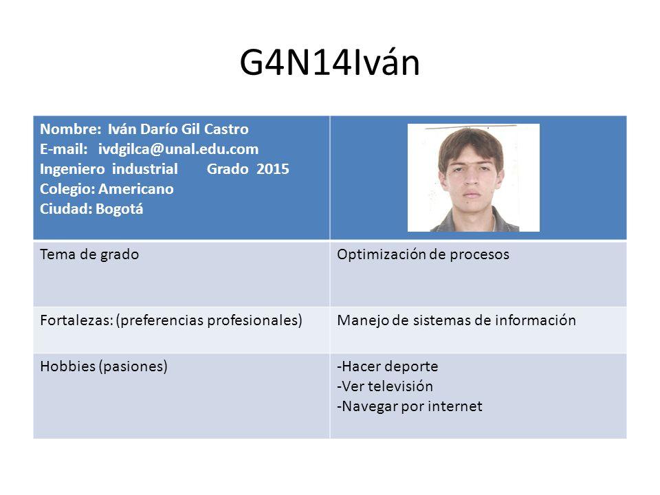 G4N14Iván Nombre: Iván Darío Gil Castro E-mail: ivdgilca@unal.edu.com Ingeniero industrial Grado 2015 Colegio: Americano Ciudad: Bogotá Tema de gradoO