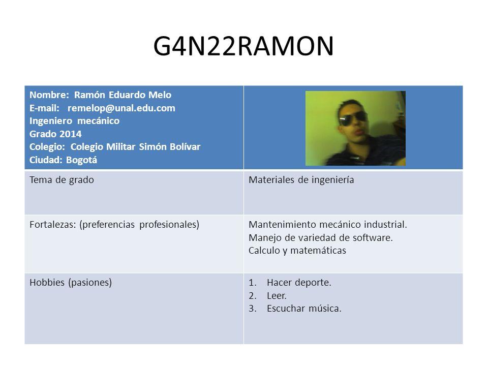 G4N22RAMON Nombre: Ramón Eduardo Melo E-mail: remelop@unal.edu.com Ingeniero mecánico Grado 2014 Colegio: Colegio Militar Simón Bolívar Ciudad: Bogotá
