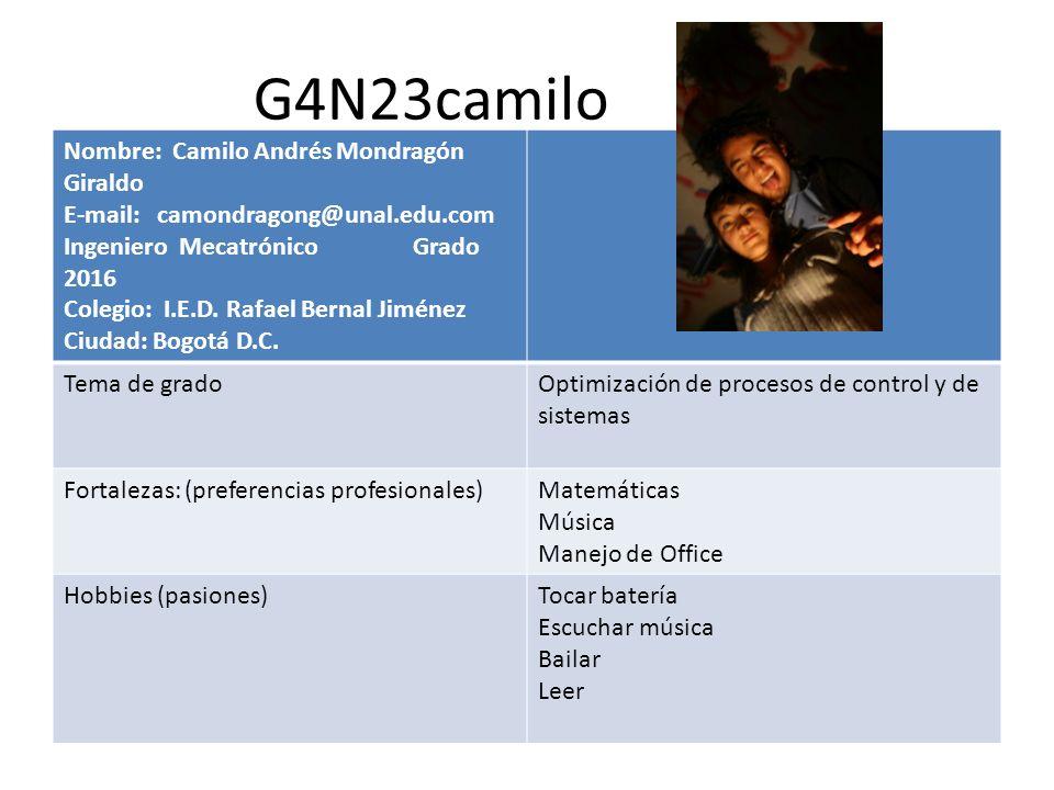 G4N23camilo Nombre: Camilo Andrés Mondragón Giraldo E-mail: camondragong@unal.edu.com Ingeniero Mecatrónico Grado 2016 Colegio: I.E.D. Rafael Bernal J