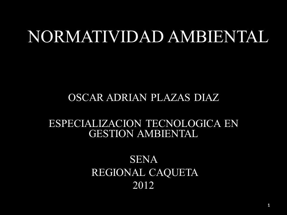 NORMATIVIDAD AMBIENTAL OSCAR ADRIAN PLAZAS DIAZ ESPECIALIZACION TECNOLOGICA EN GESTION AMBIENTAL SENA REGIONAL CAQUETA 2012 1